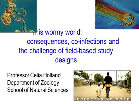 This wormy world: consequences, co-infections and the challenge of field-based study designs Professor Celia Holland Department of Zoology School of Natural.