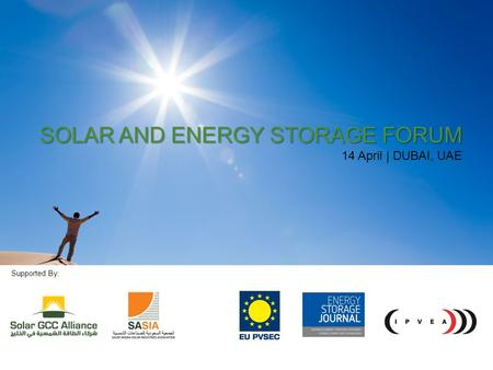 1 SOLAR AND ENERGY STORAGE FORUM 14 APRIL 2014 | DUBAI, UAE SOLAR AND ENERGY STORAGE FORUM 14 April | DUBAI, UAE Supported By: