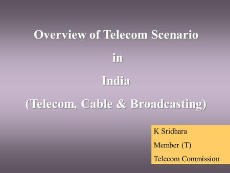 Overview of Telecom Scenario in India (Telecom, Cable & Broadcasting) Overview of Telecom Scenario in India (Telecom, Cable & Broadcasting) K Sridhara.
