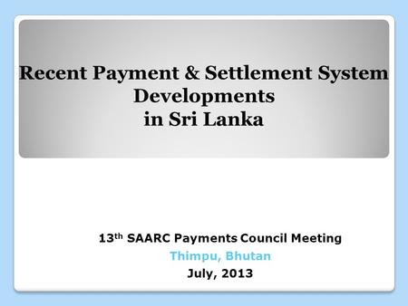13 th SAARC Payments Council Meeting Thimpu, Bhutan July, 2013 Recent Payment & Settlement System Developments in Sri Lanka.