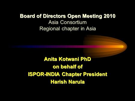 Board of Directors Open Meeting2010 Board of Directors Open Meeting 2010 Asia Consortium Regional chapter in Asia Anita Kotwani PhD on behalf of ISPOR-INDIA.