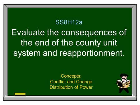 SS8H12a Evaluate the consequences of the end of the county unit system and reapportionment. Concepts: Conflict and Change Distribution of Power.