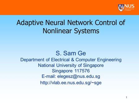 1 Adaptive Neural Network Control of Nonlinear Systems S. Sam Ge Department of Electrical & Computer Engineering National University of Singapore Singapore.