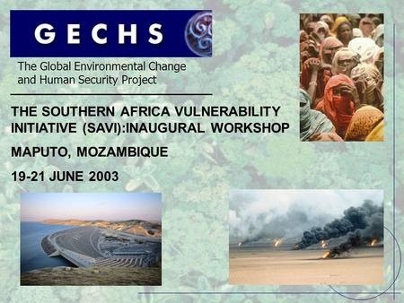 The Global Environmental Change and Human Security Project THE SOUTHERN AFRICA VULNERABILITY INITIATIVE (SAVI):INAUGURAL WORKSHOP MAPUTO, MOZAMBIQUE 19-21.