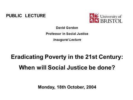 PUBLIC LECTURE David Gordon Professor in Social Justice Inaugural Lecture Eradicating Poverty in the 21st Century: When will Social Justice be done? Monday,