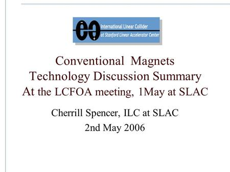 Conventional Magnets Technology Discussion Summary At the LCFOA meeting, 1May at SLAC Cherrill Spencer, ILC at SLAC 2nd May 2006.