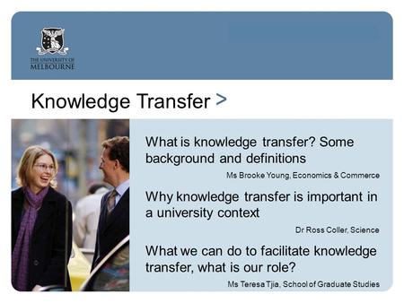 Knowledge Transfer > What is knowledge transfer? Some background and definitions Ms Brooke Young, Economics & Commerce Why knowledge transfer is important.