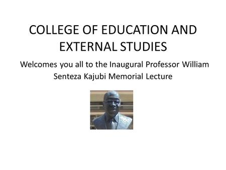 COLLEGE OF EDUCATION AND EXTERNAL STUDIES Welcomes you all to the Inaugural Professor William Senteza Kajubi Memorial Lecture.