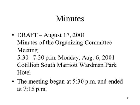 1 Minutes DRAFT – August 17, 2001 Minutes of the Organizing Committee Meeting 5:30 –7:30 p.m. Monday, Aug. 6, 2001 Cotillion South Marriott Wardman Park.