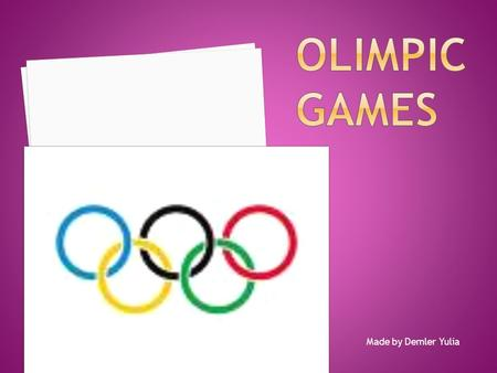 Made by Demler Yulia The Olympic Games are an international event of summer and winter sports, in which thousands of athletes compete in a wide variety.