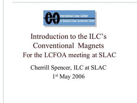 Introduction to the ILC's Conventional Magnets For the LCFOA meeting at SLAC Cherrill Spencer, ILC at SLAC 1 st May 2006.