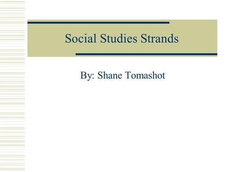 Social Studies Strands By: Shane Tomashot. American Heritage  Aspects of the past that make us American and unique in the world.  Recognize factors.