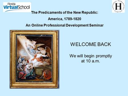 The Predicaments of the New Republic: America, 1789-1820 An Online Professional Development Seminar WELCOME BACK We will begin promptly at 10 a.m.