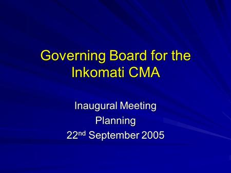 Governing Board for the Inkomati CMA Inaugural Meeting Planning 22 nd September 2005.