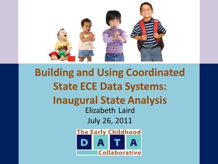Building and Using Coordinated State ECE Data Systems: Inaugural State Analysis Elizabeth Laird July 26, 2011.
