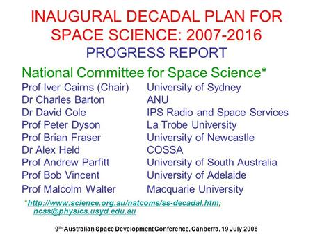 9 th Australian Space Development Conference, Canberra, 19 July 2006 INAUGURAL DECADAL PLAN FOR SPACE SCIENCE: 2007-2016 PROGRESS REPORT National Committee.