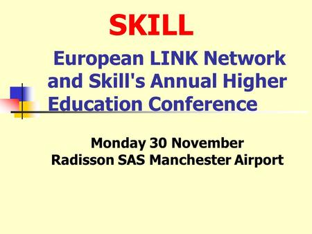 European LINK Network and Skill's Annual Higher Education Conference Monday 30 November Radisson SAS Manchester Airport SKILL.