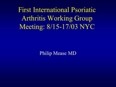 First International Psoriatic Arthritis Working Group Meeting: 8/15-17/03 NYC Philip Mease MD.