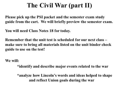 The Civil War (part II) Please pick up the PSI packet and the semester exam study guide from the cart. We will briefly preview the semester exam. You will.