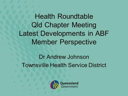Health Roundtable Qld Chapter Meeting Latest Developments in ABF Member Perspective Dr Andrew Johnson Townsville Health Service District.