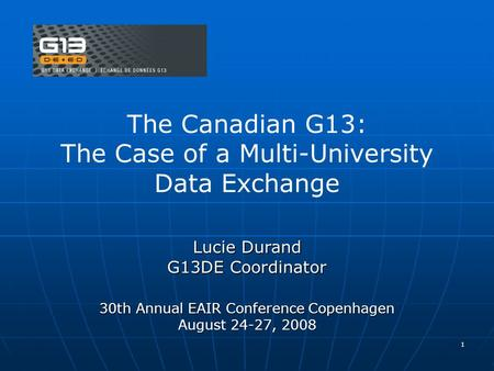 1 The Canadian G13: The Case of a Multi-University Data Exchange Lucie Durand G13DE Coordinator 30th Annual EAIR Conference Copenhagen August 24-27, 2008.