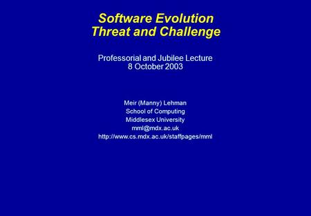 Professorial and Jubilee Lecture 8 October 2003 Meir (Manny) Lehman School of Computing Middlesex University