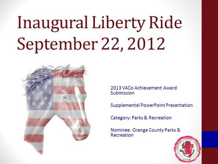 Inaugural Liberty Ride September 22, 2012 2013 VACo Achievement Award Submission Supplemental PowerPoint Presentation Category: Parks & Recreation Nominee: