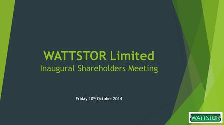 WATTSTOR Limited Inaugural Shareholders Meeting Friday 10 th October 2014.