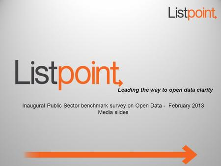 Leading the way to open data clarity Inaugural Public Sector benchmark survey on Open Data - February 2013 Media slides.