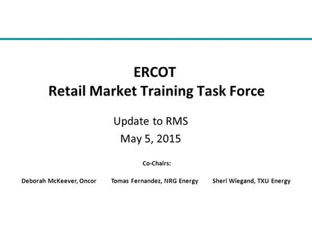 Update to RMS May 5, 2015 ERCOT Retail Market Training Task Force Co-Chairs: Deborah McKeever, Oncor Tomas Fernandez, NRG Energy Sheri Wiegand, TXU Energy.