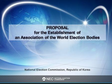 National Election Commission, Republic of Korea. I. Why Do We Need an Association of the World Election Bodies ? II. The Role of the Association of the.
