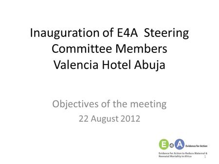Inauguration of E4A Steering Committee Members Valencia Hotel Abuja Objectives of the meeting 22 August 2012 1.
