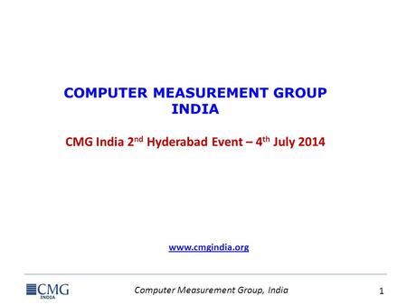 Computer Measurement Group, India 1 COMPUTER MEASUREMENT GROUP INDIA CMG India 2 nd Hyderabad Event – 4 th July 2014 www.cmgindia.org.