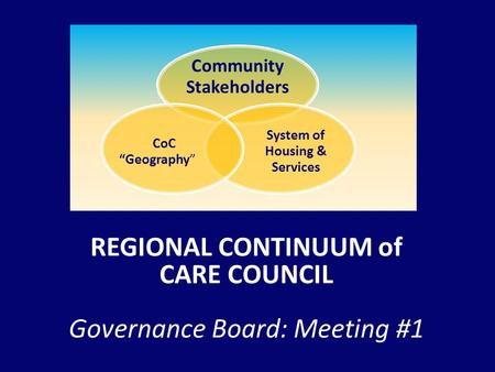 "REGIONAL CONTINUUM of CARE COUNCIL Governance Board: Meeting #1 Community Stakeholders System of Housing & Services CoC ""Geography"""