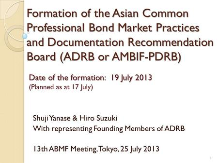 Formation of the Asian Common Professional Bond Market Practices and Documentation Recommendation Board (ADRB or AMBIF-PDRB) Shuji Yanase & Hiro Suzuki.