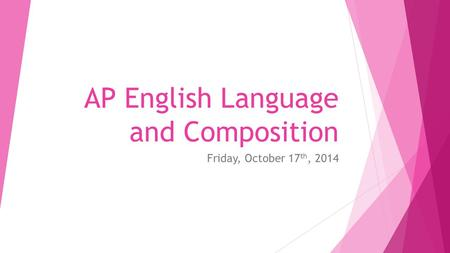 AP English Language and Composition Friday, October 17 th, 2014.