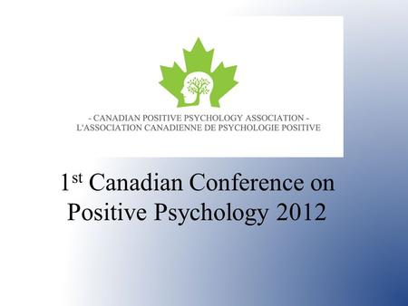 1 st Canadian Conference on Positive Psychology 2012.