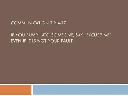 "COMMUNICATION TIP #17 IF YOU BUMP INTO SOMEONE, SAY ""EXCUSE ME"" EVEN IF IT IS NOT YOUR FAULT."