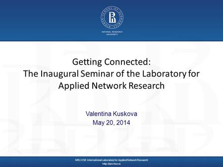 Getting Connected: The Inaugural Seminar of the Laboratory for Applied Network Research Valentina Kuskova May 20, 2014 NRU HSE International Laboratory.