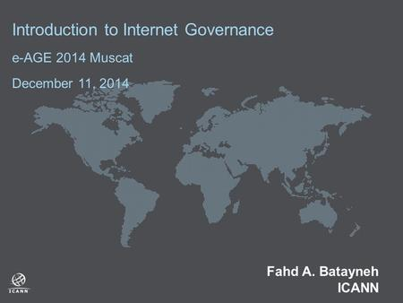 Introduction to Internet Governance e-AGE 2014 Muscat December 11, 2014 Fahd A. Batayneh ICANN.