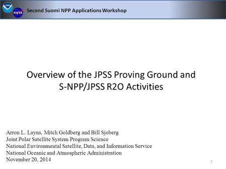 Overview of the JPSS Proving Ground and S-NPP/JPSS R2O Activities Second Suomi NPP Applications Workshop Arron L. Layns, Mitch Goldberg and Bill Sjoberg.