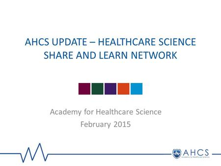 AHCS UPDATE – HEALTHCARE SCIENCE SHARE AND LEARN NETWORK Academy for Healthcare Science February 2015.