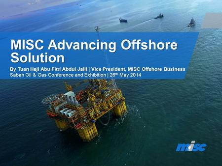 MISC Advancing Offshore Solution By Tuan Haji Abu Fitri Abdul Jalil | Vice President, MISC Offshore Business Sabah Oil & Gas Conference and Exhibition.