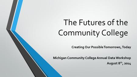 The Futures of the Community College Creating Our Possible Tomorrows, Today Michigan Community College Annual Data Workshop August 8 th, 2014.