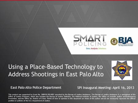 1 Using a Place-Based Technology to Address Shootings in East Palo Alto This project was supported by Grant No. 2009-DG-BX-K021 awarded by the Bureau of.