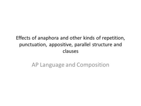 Effects of anaphora and other kinds of repetition, punctuation, appositive, parallel structure and clauses AP Language and Composition.