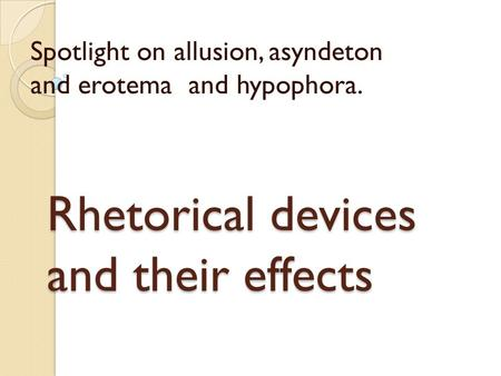Rhetorical devices and their effects Spotlight on allusion, asyndeton and erotema and hypophora.