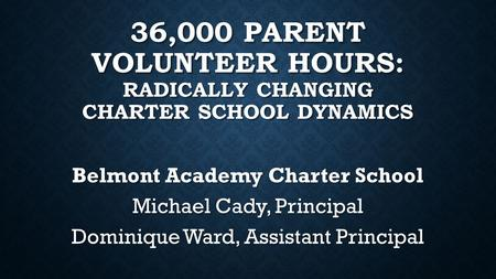 36,000 PARENT VOLUNTEER HOURS: RADICALLY CHANGING CHARTER SCHOOL DYNAMICS Belmont Academy Charter School Michael Cady, Principal Dominique Ward, Assistant.