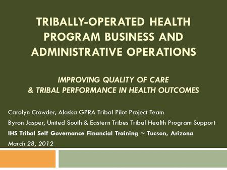 TRIBALLY-OPERATED HEALTH PROGRAM BUSINESS AND ADMINISTRATIVE OPERATIONS IMPROVING QUALITY OF CARE & TRIBAL PERFORMANCE IN HEALTH OUTCOMES Carolyn Crowder,
