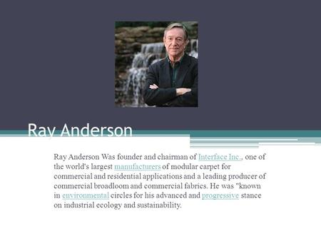 Ray Anderson Ray Anderson Was founder and chairman of Interface Inc., one of the world's largest manufacturers of modular carpet for commercial and residential.